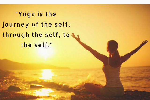"""""""Yoga is the journey of the self, through the self, to the self."""""""